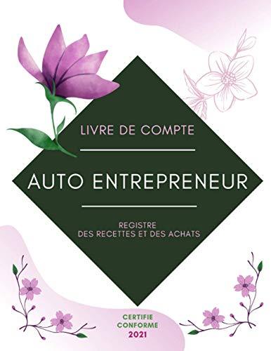 Livre de compte Auto Entrepreneur: Registre des Recettes et des Achats | Certifié Conforme 2021 aux Normes de Comptabilité des Auto Entreprises | Registre des Recettes et Achats