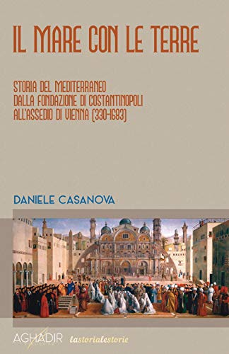 Il mare con le terre: Storia del Mediterraneo dalla fondazione di Costantinopoli all'assedio di Vienna (330-1683)