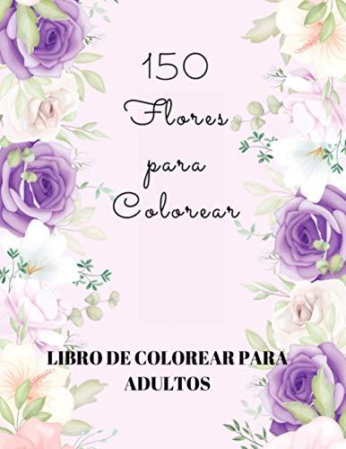 150 Flores para Colorear: Libro de Colorear para Adultos