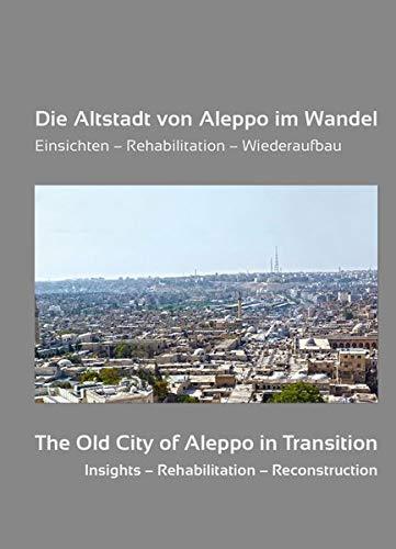 Die Altstadt von Aleppo im Wandel: Einsichten - Rehabilitation - Wiederaufbau. In Erinnerung an Adli Qudsi