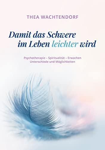 Damit das Schwere im Leben leichter wird: Psychotherapie - Spiritualität - Erwachen - Unterschiede und Möglichkeiten