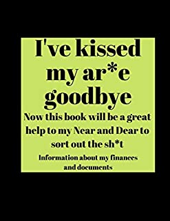 I've kicked my ar*e goodbye - Now this book will be a great help to my Near and Dear to sort out the sh*t: Important Information About My Finances and Documents