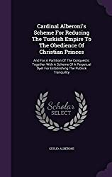 Cardinal Alberoni\'s Scheme For Reducing The Turkish Empire To The Obedience Of Christian Princes: And For A Partition Of The Conquests: Together With ... Dyet For Establishing The Publick Tranquility