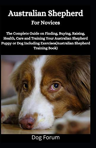Australian Shepherd For Novices: The Complete Guide on Finding, Buying, Raising, Health, Care and Training Your Australian Shepherd Puppy or Dog Including Exercises (Australian Shepherd Training Book)