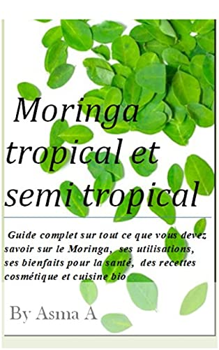 Couverture du livre Moringa tropical et semi-tropical: Guide complet sur tout ce que vous devez savoir sur le Moringa, ses utilisations, ses bienfaits pour la santé, des recettes cosmétique et cuisine bio