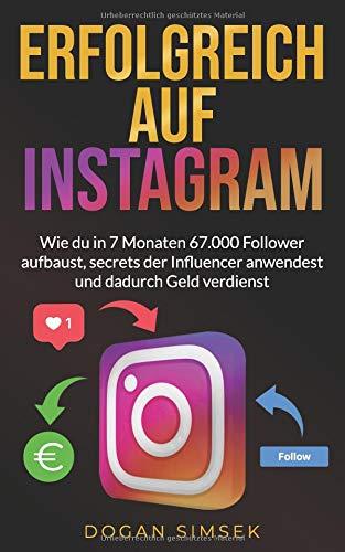 ERFOLGREICH AUF INSTAGRAM: Wie du in 7 Monaten 67.000 Follower aufbaust, secrets der Influencer anwendest und dadurch Geld verdienst: Marketing Buch für Einsteiger und Fortgeschrittene