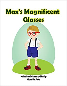 Max's Magnificent Glasses: A book about a boy and his magical glasses! by [Kristina Murray-Hally, Hanlik Arts]