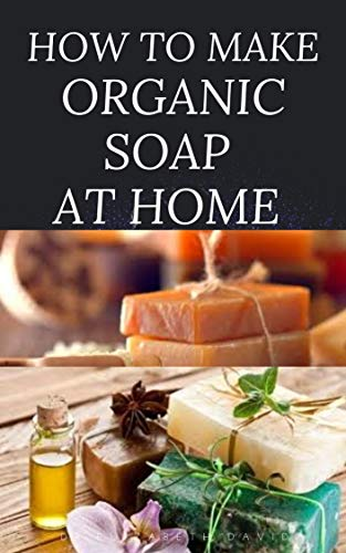 HOW TO MAKE ORGANIC SOAP AT HOME: D-I-Y Step-by-Step Guide on How to Make Your Organic Soap to Prevent Bacterial and Achieve Healthy Skin (English Edition)