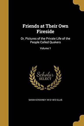 Friends at Their Own Fireside or Pictures of the Private Life of the People called Quakers V1