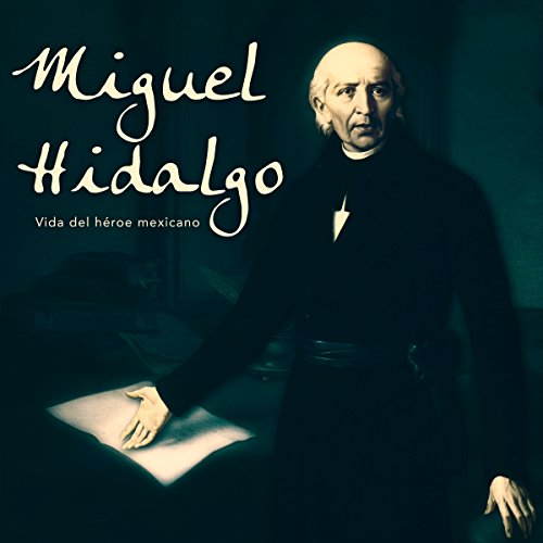 Miguel Hidalgo: Vida del héroe mexicano [Miguel Hidalgo: Life of the Mexican Hero] audiobook cover art