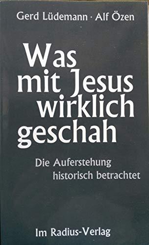 Was mit Jesus wirklich geschah: Die Auferstehung historisch betrachtet - allgemeinverständliche Fassung des kontrovers diskutierten Buches