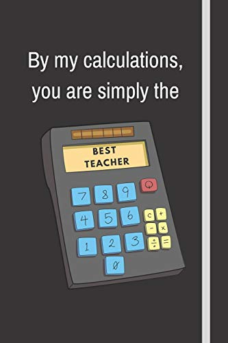 By my calculations, you are simply the best teacher: Notebook For Math Teachers   Math Teacher Appreciation Funny Gift   120+ Pages   6x9'   Funny Math Journal Gift Idea For Men & Women