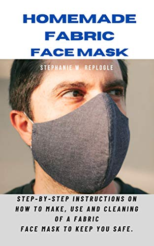 HOMEMADE FABRIC FACE MASK: Step-by-step instructions on how to make, use and cleaning of a fabric face mask to keep you safe.