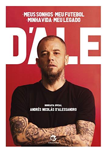 D'Ale: meus sonhos, meu futebol, minha vida, meu legado: Biografia oficial de Andrés Nicolás D'Alessandro: um depoimento a Diego Borinsky