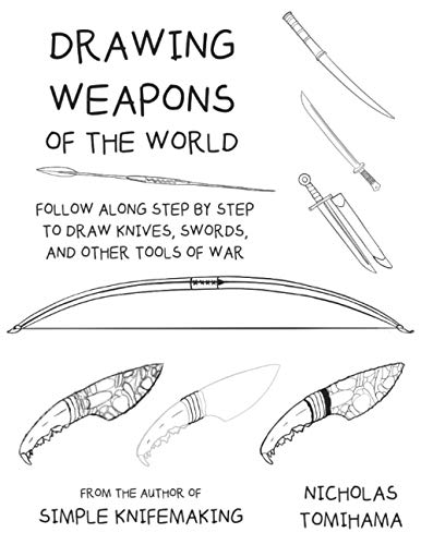 Drawing Weapons of the World: Follow Along Step By Step to Draw Knives, Swords. and Other Tools of War