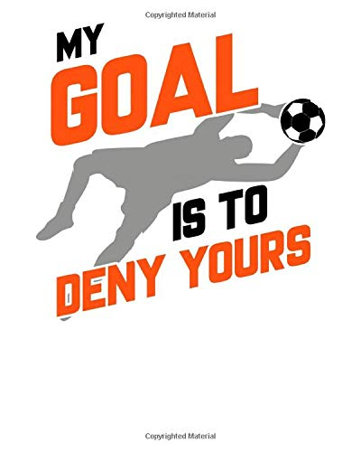 My Goal Is To Deny Yours: My Goal Is To Deny Yours Soccer Goalie Goalkeeper 2021-2022 Weekly Planner & Gratitude Journal (110 Pages, 8