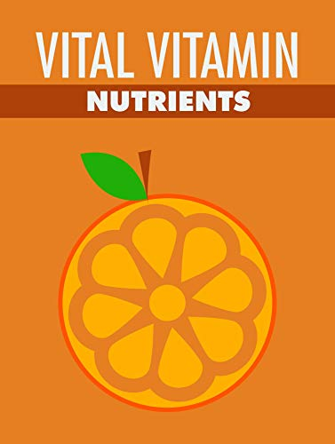 Vital Vitamin Nutrients: Feel healthier and more energetic with the proper vitamins ! (English Edition)