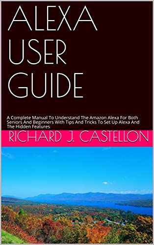 ALEXA USER GUIDE: A Complete Manual To Understand The Amazon Alexa For Both Seniors And Beginners With Tips And Tricks To Set Up Alexa And The Hidden Features