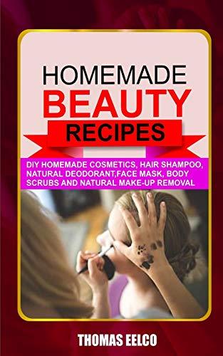 HOMEMADE BEAUTY RECIPES: Diy Homemade Cosmetics, Hair Shampoo, Natural Deodorant, Face Mask, Body Scrubs and Natural Make-up Removal