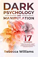 Dark psychology and manipuolation: 17 techniques and daily tricks you can learn to read the body language and defend yourself from toxic people in your everyday life