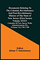 Documents Relating To The Colonial, Revolutionary And Post-Revolutionary History Of The State Of New Jersey (First Series) Volume Xxxv. Calendar Of New Jarsey Wills, Administrations Etc. (Volume Vi) 1781-1785