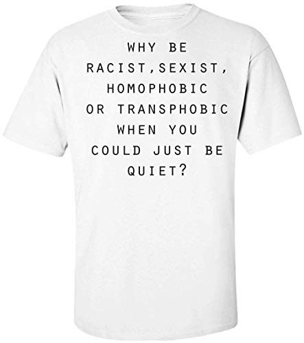 Why Be Racist, Sexist, Homophobic, Or Transphobic When You Could Just Be Quiet? Herren T-Shirt Medium