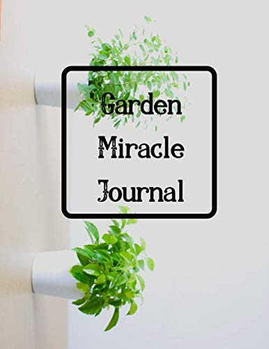 Garden Miracle Journal: Personal Garden Records - Growing Vegetables at Home Set Annual Goals, Learn From Mistakes and Make The Perfect Growing Season