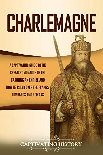 Charlemagne: A Captivating Guide to the Greatest Monarch of the Carolingian Empire and How He Ruled over the Franks, Lombards, and Romans (English Edition)