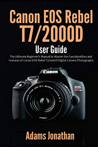 Canon EOS Rebel T7/2000D User Guide: The Ultimate Beginner's Manual to Master the Functionalities and Features of Canon EOS Rebel T7/2000D Digital Camera Photography