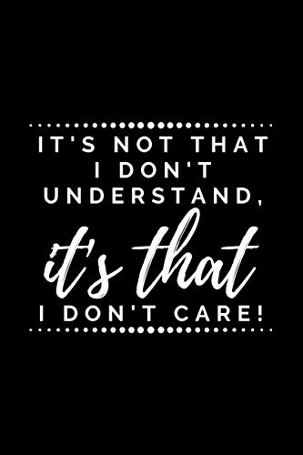 It's not that I don't understand, it's that I don't care: Sarcasm themed Notebook