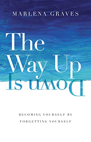 The Way Up Is Down: Becoming Yourself by Forgetting Yourself ...
