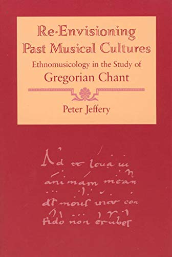 Re-envisioning Past Musical Cultures: Ethnomusicology in the Study of Gregorian Chant (Chicago Studies in Ethnomusicology)