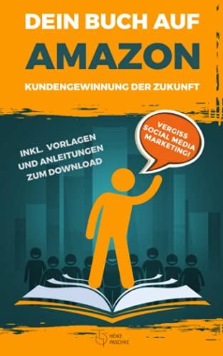 Dein Buch auf Amazon - Kundengewinnung der Zukunft: Vergiss Social Media Marketing! Inkl. Vorlagen und Anleitungen zum Download