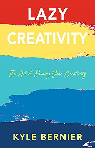 Lazy Creativity: The Art Of Owning Your Creativity by Kyle Bernier ebook deal