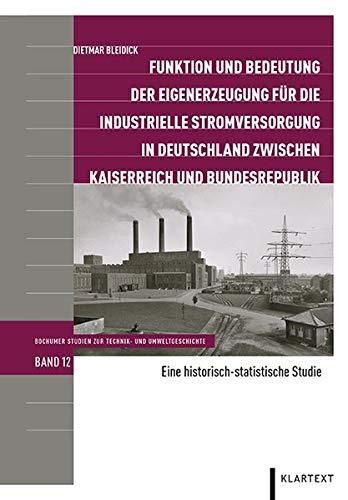 Funktion und Bedeutung der Eigenerzeugung für die industrielle Stromversorgung in Deutschland zwischen Kaiserreich und Bundesrepublik. Eine ... Studien zur Technik- und Umweltgeschichte)