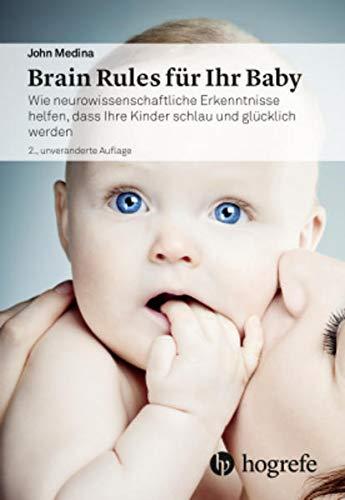 Brain Rules für Ihr Baby: Wie neurowissenschaftliche Erkenntnisse helfen, dass Ihre Kinder schlau und glücklich werden