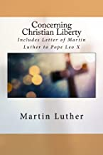 Concerning Christian Liberty: Includes Letter of Martin Luther to Pope Leo X