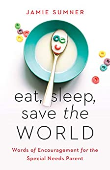 Eat, Sleep, Save the World: Words of Encouragement for the Special Needs Parent by [Jamie Sumner]
