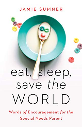 Eat, Sleep, Save the World: Words of Encouragement for the Special Needs Parent (English Edition)