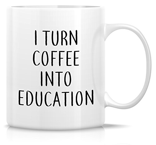 Retreez Funny Mug - I Turn Coffee Into Education 11 Oz Ceramic Coffee Mugs - Funny, Sarcasm, Sarcastic, Inspirational birthday gifts for friends, coworkers, teachers, professor, siblings, dad, mom