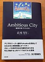Ambitious City -福岡市政での42年-