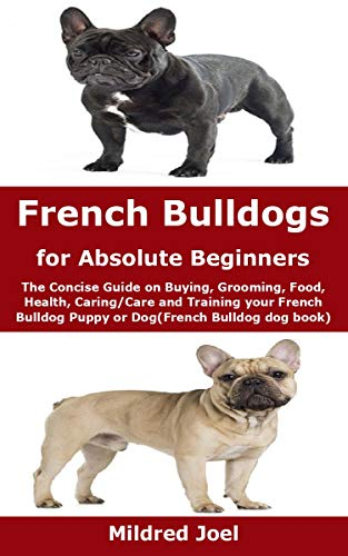 French Bulldogs for Absolute Beginners: The Concise Guide on Buying, Grooming, Food, Health, Caring/Care and Training your French Bulldog Puppy or Dog(French Bulldog dog book)