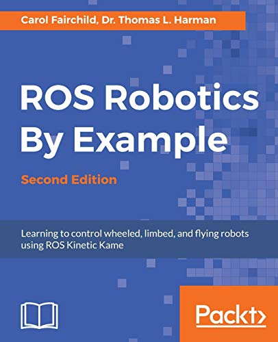 ROS Robotics By Example - Second Edition: Learning to control wheeled, limbed, and flying robots usi