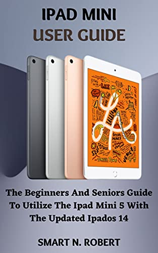 IPAD MINI USER GUIDE: The Beginners And Seniors Guide To Utilize The Ipad Mini 5 With The Updated Ipados 14 (English Edition)