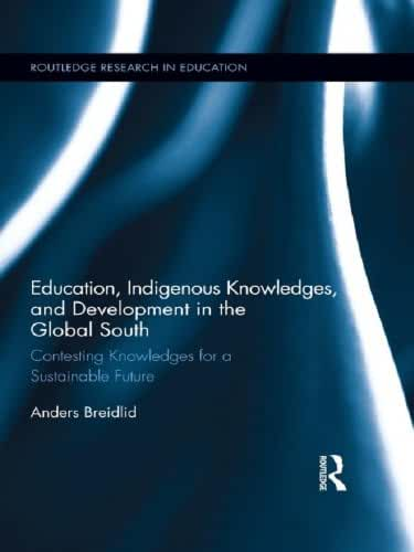 Education, Indigenous Knowledges, and Development in the Global South: Contesting Knowledges for a Sustainable Future (Routledge Research in Education Book 82) (English Edition)