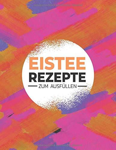 Eistee Rezepte zum Ausfüllen: Rezeptbuch zum Selbstausfüllen für Eistees - Platz für mehr als 100 Rezepte mit Inhalsverzeichnis zum Ausfüllen