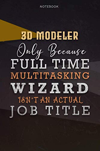 Lined Notebook Journal 3D Modeler Only Because Full Time Multitasking Wizard Isn't An Actual Job Title Working Cover: 6x9 inch, Over 110 Pages, ... A Blank, Paycheck Budget, Personal, Organizer