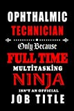 Ophthalmic Technician-Only Because Full Time Multitasking Ninja Isn't An Official Job Title: Blank Lined Journal/Notebook as Cute,Funny,Appreciation ... Coworkers, colleagues,friends & family.