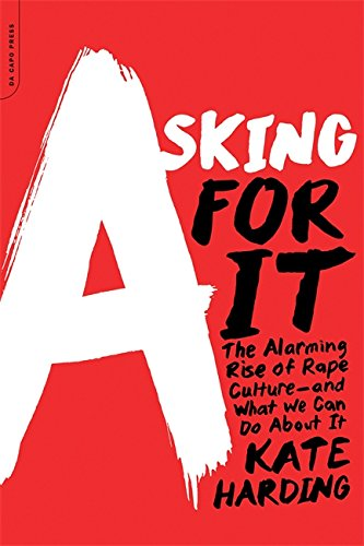 Asking for It: The Alarming Rise of Rape Culture--and What We Can Do about It