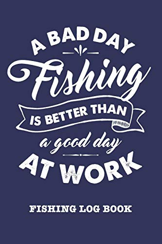 A Bad Day Fishing Is Better Than A Good Day At Work: Fishing Log Book and Fishing Trip Journal For Fishermen
